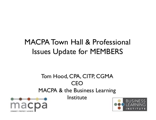 Tom Hood, CPA, CITP, CGMACEOMACPA & the Business LearningInstituteMACPA Town Hall & ProfessionalIssues Update for MEMBE...