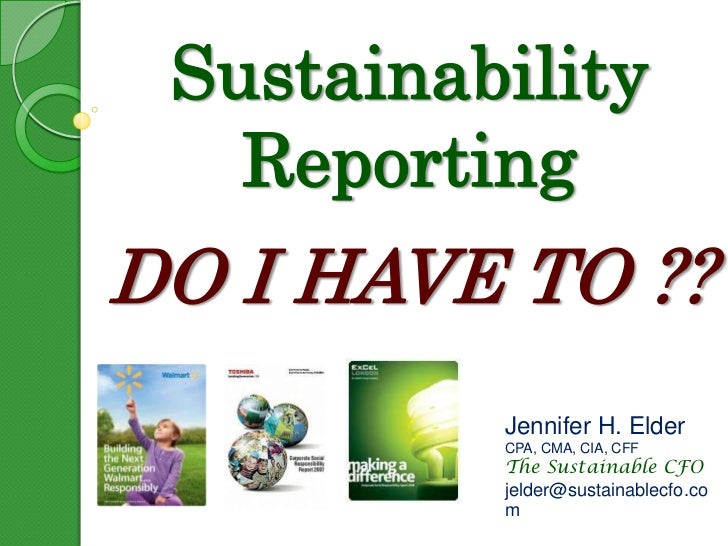 Sustainability ReportingDO I HAVE TO ??<br />Jennifer H. Elder<br />CPA, CMA, CIA, CFF<br />The Sustainable CFO<br />jelde...