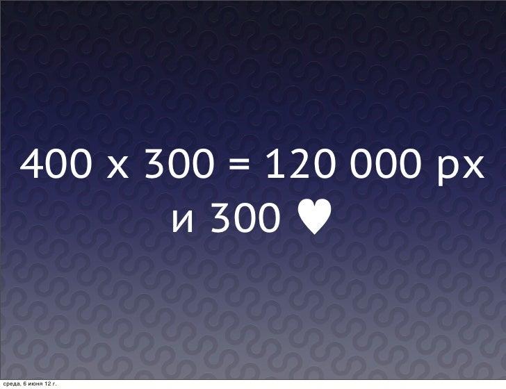 400 x 300 = 120 000 px            и 300 ♥среда, 6 июня 12г.