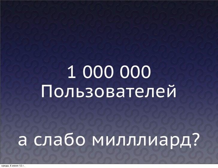 1 000 000                      Пользователей             а слабо милллиард?среда, 6 июня 12г.