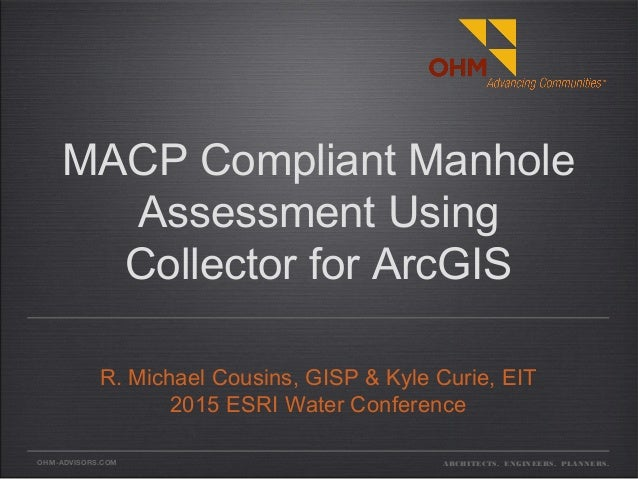 OHM-ADVISORS.COM MACP Compliant Manhole Assessment Using Collector for ArcGIS R. Michael Cousins, GISP & Kyle Curie, EIT 2...