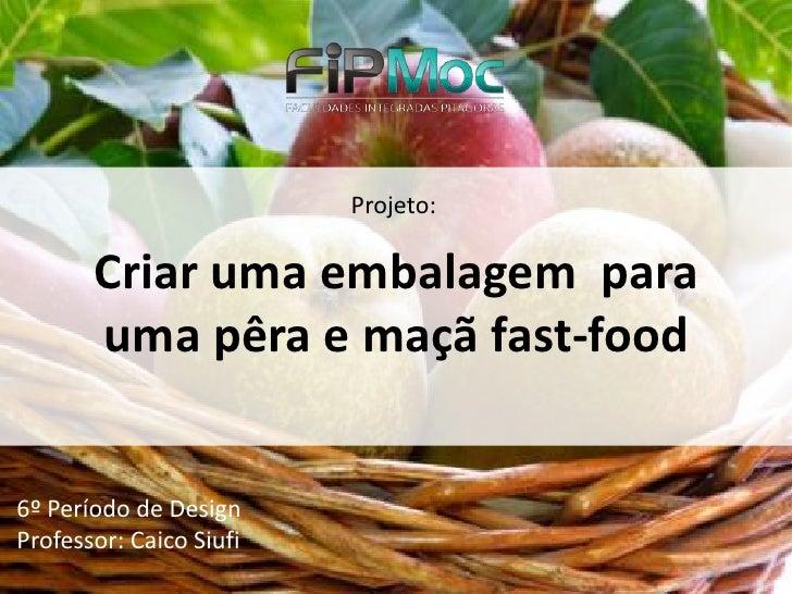 Projeto:         Criar uma embalagem para        uma pêra e maçã fast-food   6º Período de Design Professor: Caico Siufi