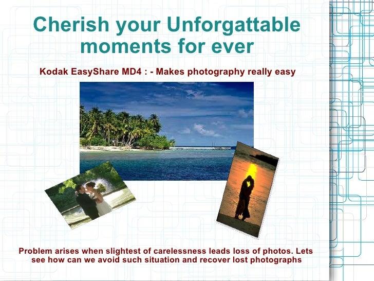 Cherish your Unforgattable moments for ever <ul><li>Kodak EasyShare MD4 : - Makes photography really easy </li></ul><ul><l...