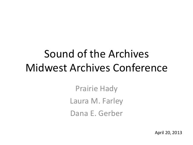 Sound of the ArchivesMidwest Archives ConferencePrairie HadyLaura M. FarleyDana E. GerberApril 20, 2013