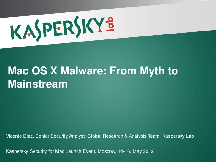 Mac OS X Malware: From Myth toMainstreamVicente Diaz, Senior Security Analyst, Global Research & Analysis Team, Kaspersky ...