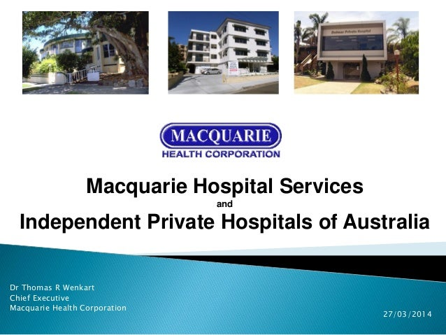 Dr Thomas R Wenkart Chief Executive Macquarie Health Corporation Macquarie Hospital Services and Independent Private Hospi...