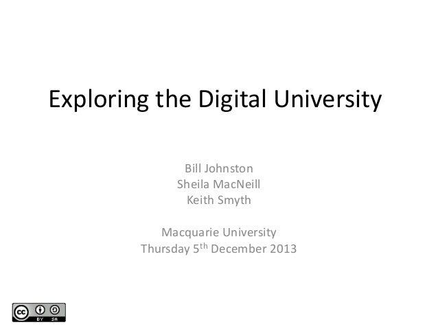 Exploring the Digital University Bill Johnston Sheila MacNeill Keith Smyth Macquarie University Thursday 5th December 2013