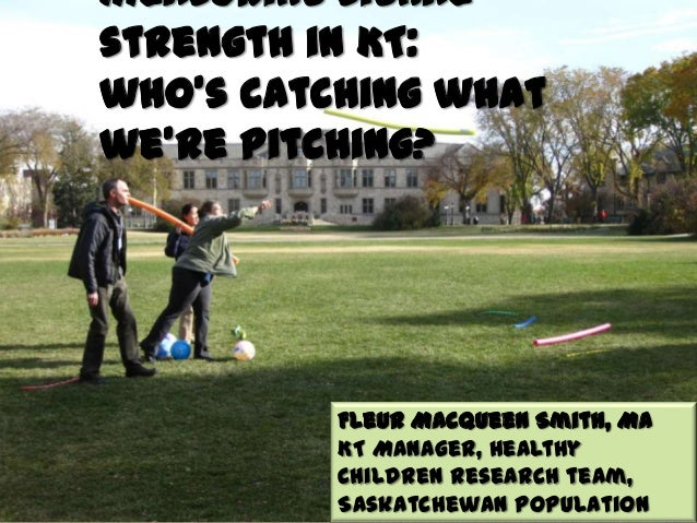 Measuring signal strength in KT: who's catching what we're pitching? Fleur Macqueen Smith, MA KT Manager, Healthy Children...