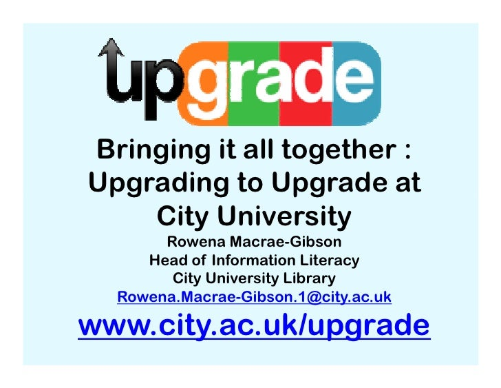 Bringing it all together :Upgrading to Upgrade at    City University       Rowena Macrae-Gibson     Head of Information Li...