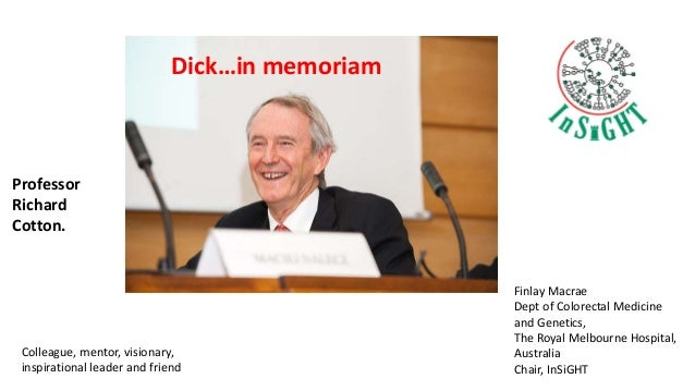 Dick…in memoriam Finlay Macrae Dept of Colorectal Medicine and Genetics, The Royal Melbourne Hospital, Australia Chair, In...