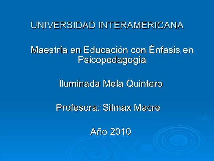UNIVERSIDAD INTERAMERICANA Maestría en Educación con Énfasis en Psicopedagogía Iluminada Mela Quintero  Profesora: Silmax ...