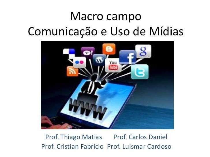 Macro campoComunicação e Uso de Mídias   Prof. Thiago Matias      Prof. Carlos Daniel  Prof. Cristian Fabrício Prof. Luism...