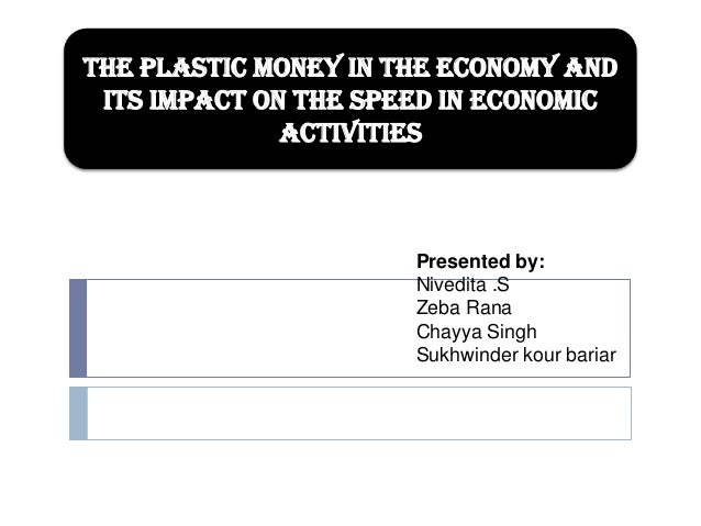 The plastic money in the economy and its impact on the speed in economic activities  Presented by: Nivedita .S Zeba Rana C...