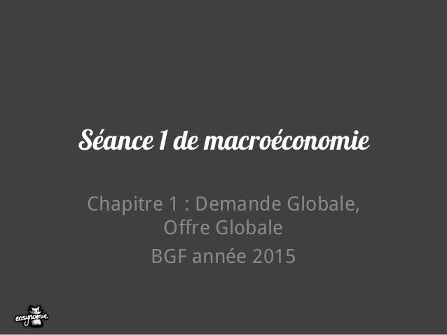 Séance 1 de macroéconomie Chapitre 1 : Demande Globale, Offre Globale BGF année 2015