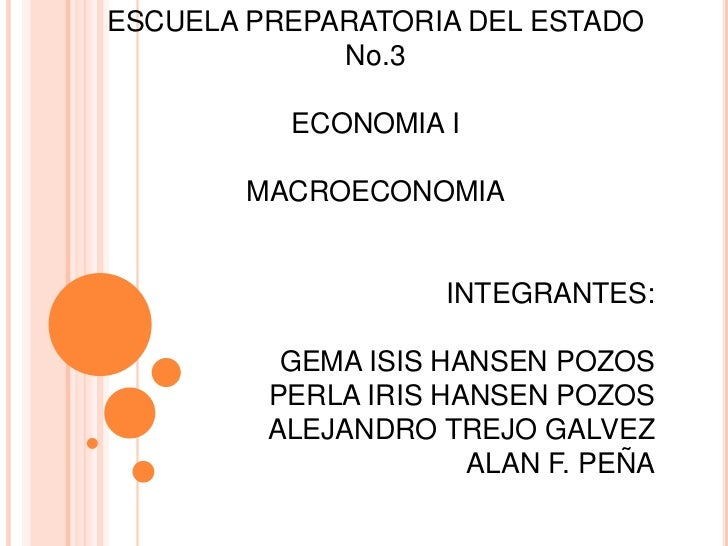 ESCUELA PREPARATORIA DEL ESTADO             No.3          ECONOMIA I        MACROECONOMIA                    INTEGRANTES: ...