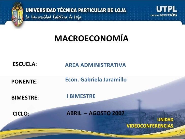 ESCUELA : PONENTE : BIMESTRE : MACROECONOM ÍA   CICLO : AREA ADMINISTRATIVA I BIMESTRE Econ. Gabriela Jaramillo ABRIL  – A...