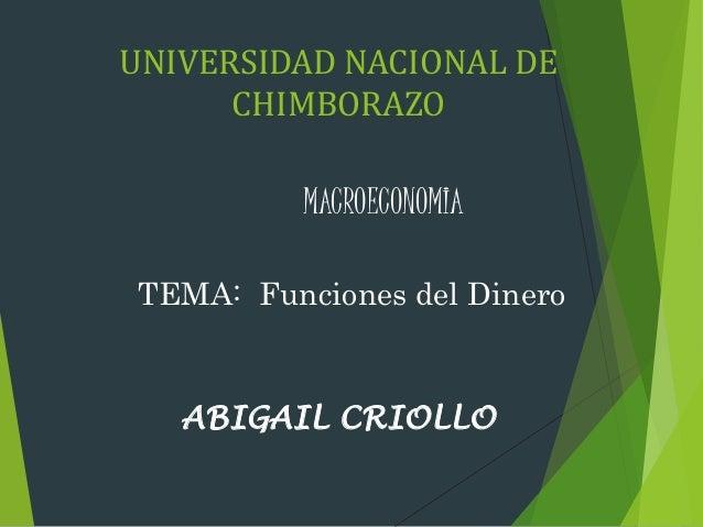 UNIVERSIDAD NACIONAL DE CHIMBORAZO MACROECONOMIA TEMA: Funciones del Dinero ABIGAIL CRIOLLO