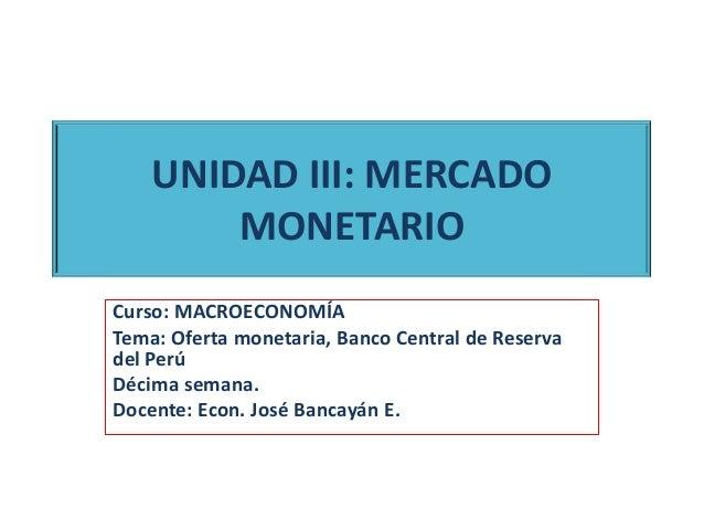UNIDAD III: MERCADOMONETARIOCurso: MACROECONOMÍATema: Oferta monetaria, Banco Central de Reservadel PerúDécima semana.Doce...