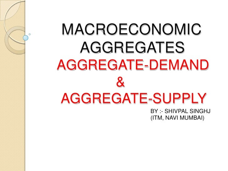 MACROECONOMIC          AGGREGATES     AGGREGATE-DEMAND                    &      AGGREGATE-SUPPLY<br />BY :- SHIVPAL SINGH...