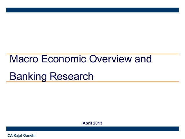 Macro Economic Overview and Banking Research  April 2013 CA Kajal Gandhi
