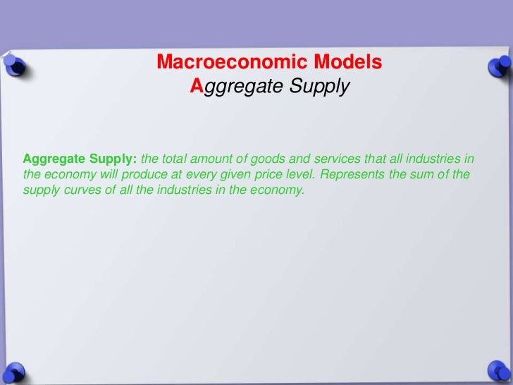 Macroeconomic Models                         Aggregate SupplyAggregate Supply: the total amount of goods and services that...