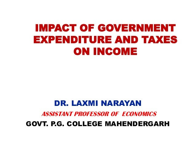 IMPACT OF GOVERNMENT EXPENDITURE AND TAXES ON INCOME DR. LAXMI NARAYAN ASSISTANT PROFESSOR OF ECONOMICS GOVT. P.G. COLLEGE...