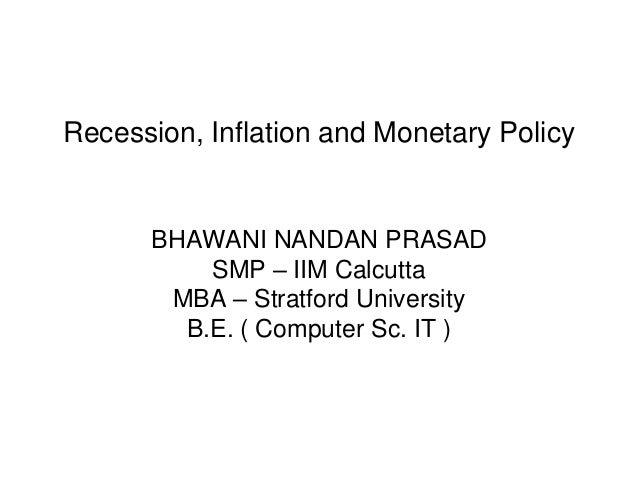 Recession, Inflation and Monetary PolicyBHAWANI NANDAN PRASADSMP – IIM CalcuttaMBA – Stratford UniversityB.E. ( Computer S...