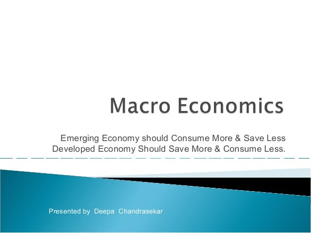Emerging Economy should Consume More & Save Less Developed Economy Should Save More & Consume Less. Presented by Deepa Cha...