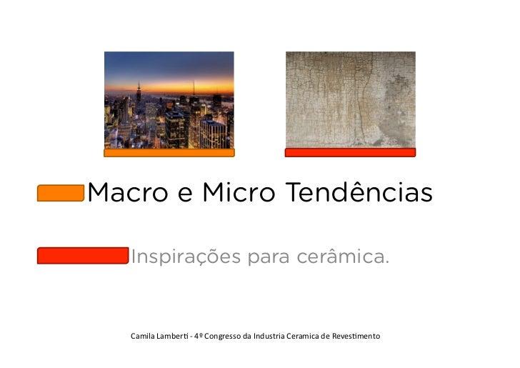 Macro e Micro Tendências   Inspirações para cerâmica.   Camila Lamber+ -‐ 4º Congresso da Industria Ceramic...