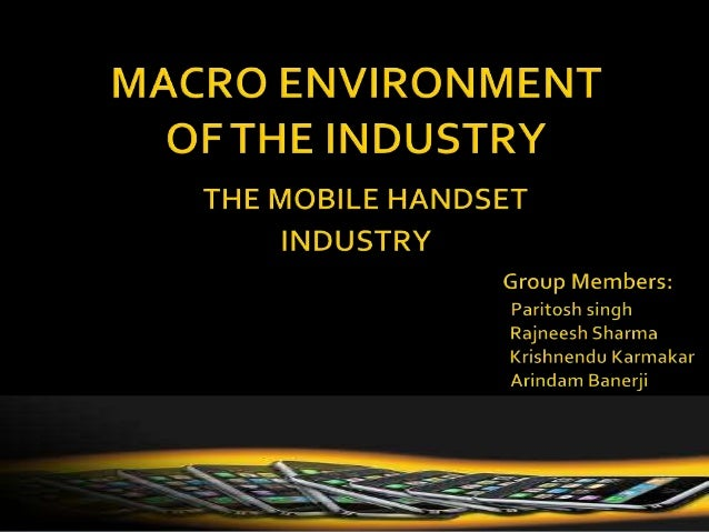 macro environment on the mobile phone industry Project 1 impact of external environment on telecom industry as high speed internet is made available on the mobile phones the role of phone calls and short.
