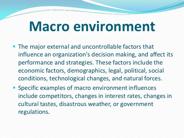 macro environment elements factors and forces A macro-environmental analysis includes scrutiny of elements and connexions in the company 's widest environment macro environment refers to those factors which are external to company's activities and do non concern the immediate environment.