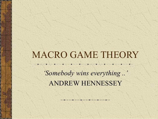 MACRO GAME THEORY 'Somebody wins everything ..' ANDREW HENNESSEY