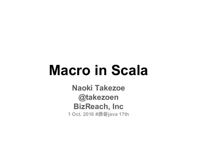 Macro in Scala Naoki Takezoe @takezoen BizReach, Inc 1 Oct. 2016 #渋谷java 17th