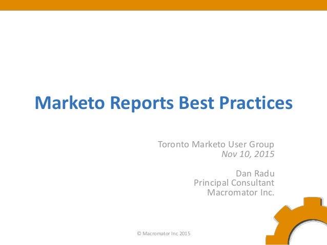 Marketo Reports Best Practices Toronto Marketo User Group Nov 10, 2015 Dan Radu Principal Consultant Macromator Inc. © Mac...