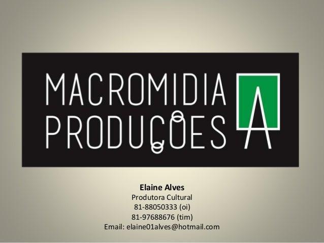 Elaine Alves Produtora Cultural 81-88050333 (oi) 81-97688676 (tim) Email: elaine01alves@hotmail.com