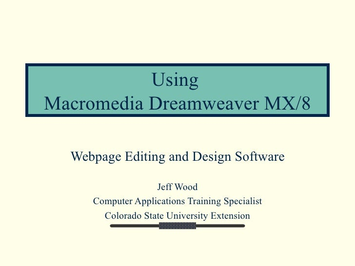 Using  Macromedia Dreamweaver MX/8 Webpage Editing and Design Software Jeff Wood Computer Applications Training Specialist...