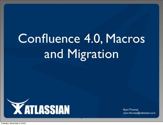 Confluence 4.0, Macros and Migration Ryan Thomas ryan.thomas@atlassian.com 1 Tuesday, November 2, 2010