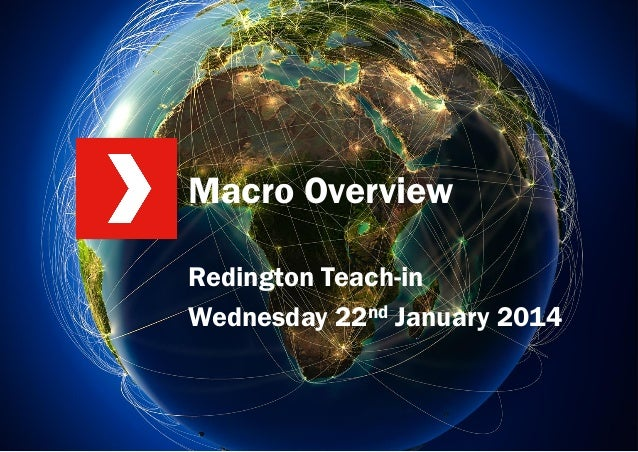 Macro Overview Redington Teach-in Wednesday 22nd January 2014