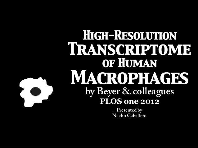 High-ResolutionTranscriptomeof HumanMacrophagesby Beyer & colleaguesPLOS one 2012Presented byNacho Caballero