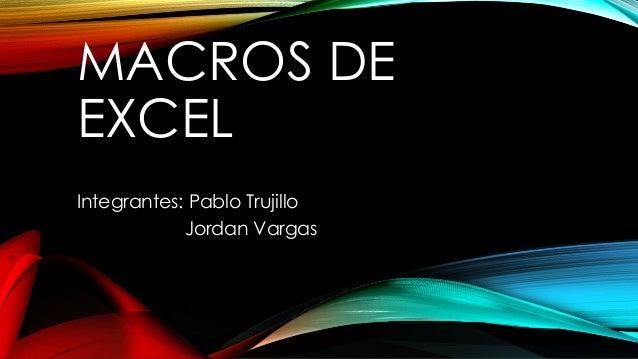 MACROS DE  EXCEL  Integrantes: Pablo Trujillo  Jordan Vargas