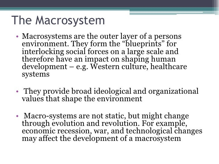 macro systems Macro systems essay sample the macro system is a system designed to bring change within the community kirst- ashman and zastrow (2010) states a macro orientation involves focusing on the social, political and economic conditions and policies that affect people's overall access to resources and quality of life (p 31.