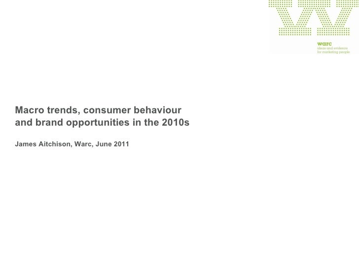 Macro trends, consumer behaviour  and brand opportunities in the 2010s James Aitchison, Warc, June 2011