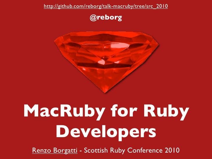 http://github.com/reborg/talk-macruby/tree/src_2010                       @reborg     MacRuby for Ruby    Developers Renzo...