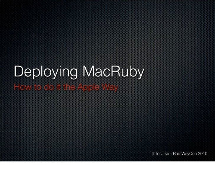 Deploying MacRuby How to do it the Apple Way                                  Thilo Utke - RailsWayCon 2010