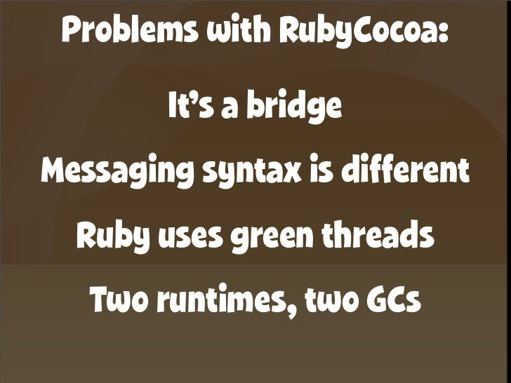 Problems with RubyCocoa:         It's a bridge Messaging syntax is different   Ruby uses green threads    Two runtimes, tw...