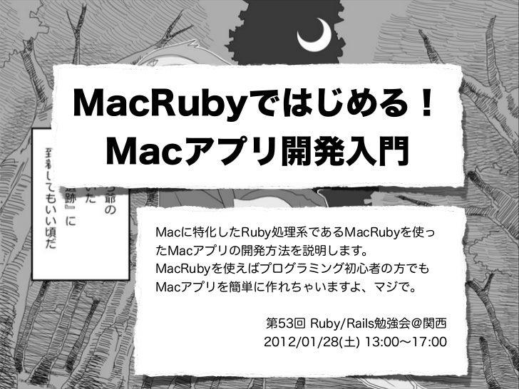 MacRubyではじめる! Macアプリ開発入門  Macに特化したRuby処理系であるMacRubyを使っ  たMacアプリの開発方法を説明します。  MacRubyを使えばプログラミング初心者の方でも  Macアプリを簡単に作れちゃいますよ...