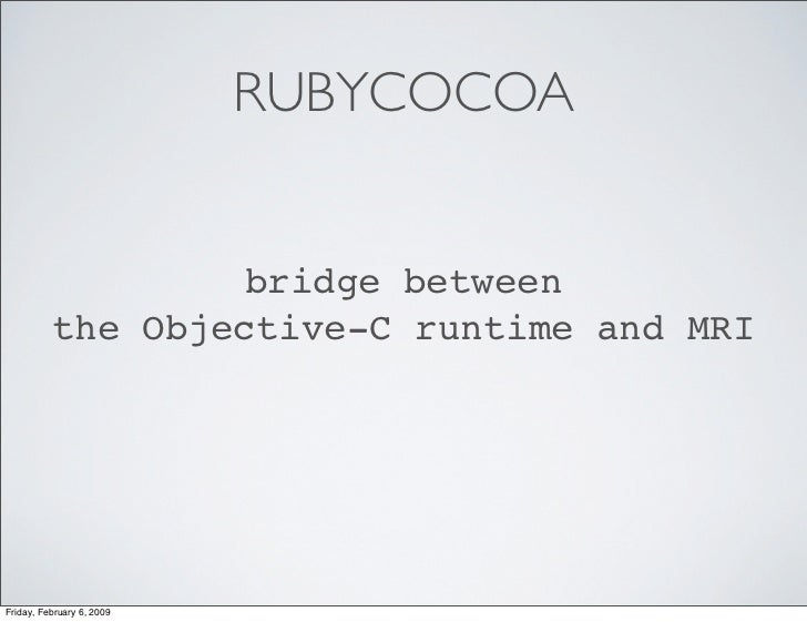 RUBYCOCOA                      bridge between           the Objective-C runtime and MRI     Friday, February 6, 2009