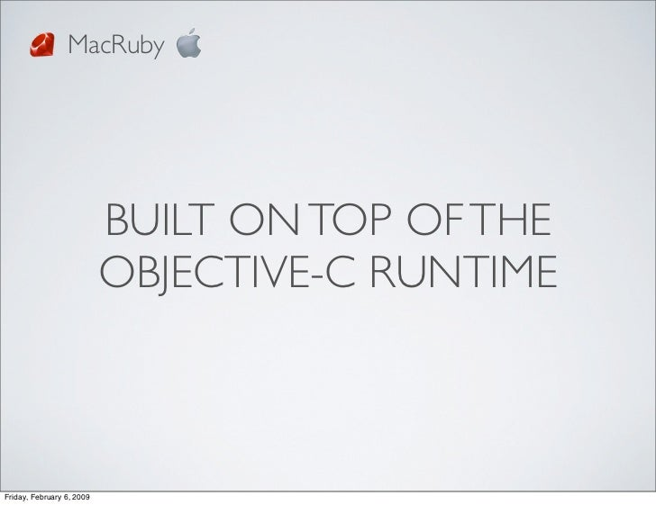 MacRuby                                BUILT ON TOP OF THE                            OBJECTIVE-C RUNTIME    Friday, Febru...