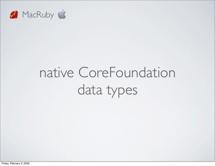 MacRuby                                native CoreFoundation                                   data types    Friday, Febru...