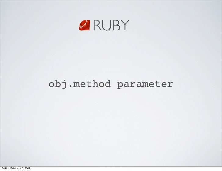 RUBY                              obj.method parameter     Friday, February 6, 2009